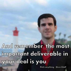 And remember, the most important deliverable in your deal is you. Pitch anything - Oren Klaff
