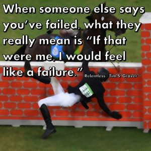 "When someone else says you've failed, what they really mean is ""If that were me, I would feel like a failure."" Relentless - Tim S. Grover"