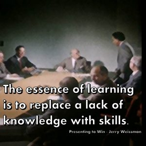 The essence of learning is to replace a lack of knowledge with skills. Presenting to Win - Jerry Weissman