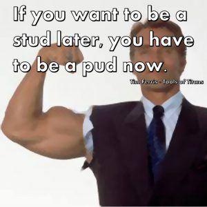 If you want to be a stud later, you have to be a pud now.  Tim Ferris - Tools of Titans