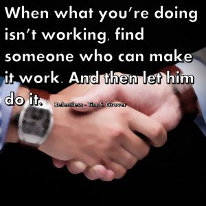 When what you're doing isn't working, find someone who can make it work. And then let him do it. Relentless - Tim S. Grover